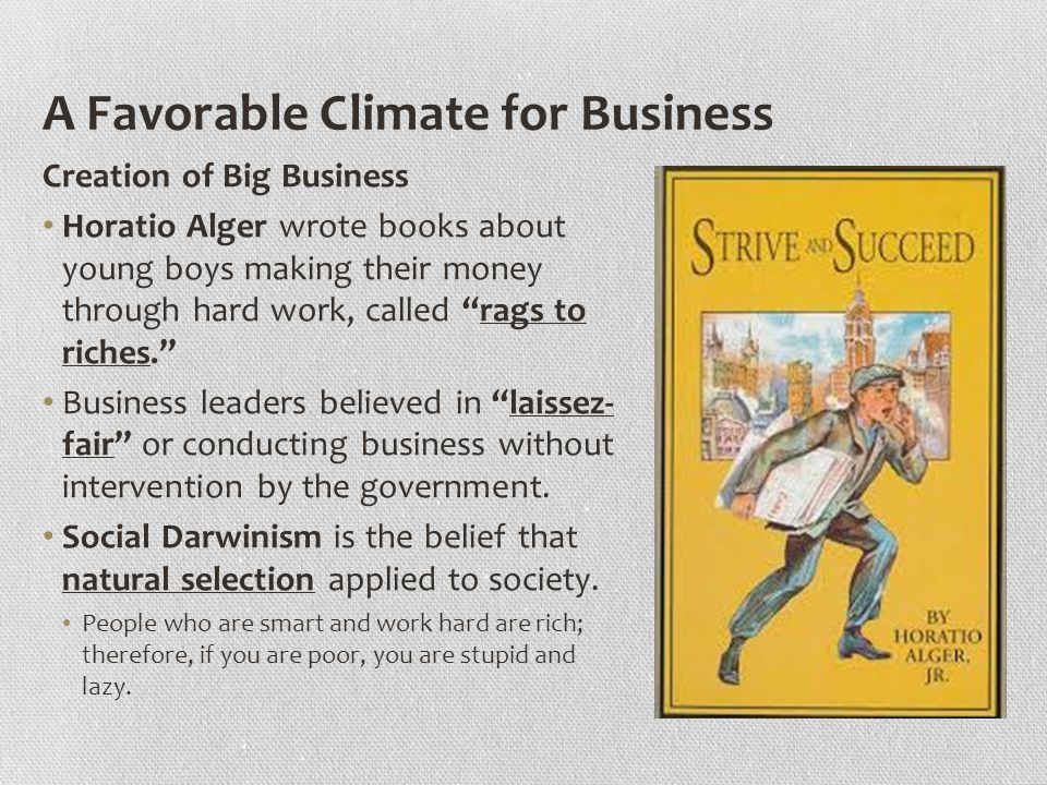 A Favorable Climate for Business Creation of Big Business Horatio Alger wrote books about young boys making their money through hard work, called rags to riches. Business leaders believed in laissez- fair or conducting business without intervention by the government.