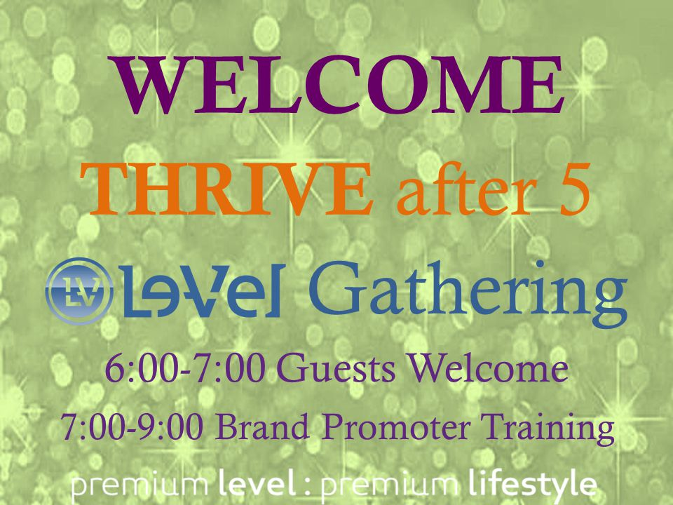 Let's THRIVE 6:15 Welcome and Stories 6:25 What People Are SayingWhat People Are Saying 6:30 Business Update 6:35 How to take THRIVE 1-2-3 6:40 What People Are Saying about Le-Vel as a BusinessWhat People Are Saying about Le-Vel as a Business 6:45 Tools to Use to Learn More