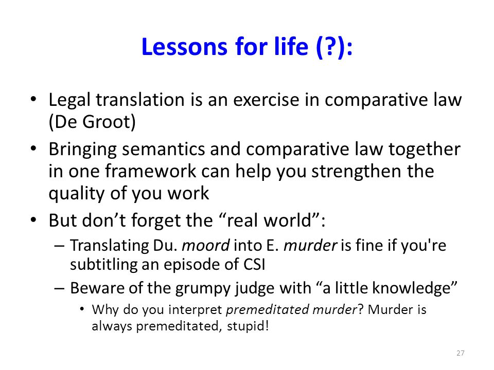 Lessons for life ( ): Legal translation is an exercise in comparative law (De Groot) Bringing semantics and comparative law together in one framework can help you strengthen the quality of you work But don't forget the real world : – Translating Du.