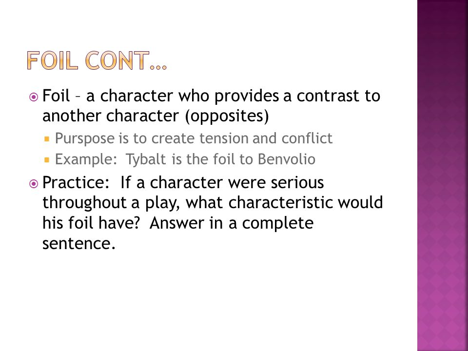  Foil – a character who provides a contrast to another character (opposites)  Purspose is to create tension and conflict  Example: Tybalt is the foil to Benvolio  Practice: If a character were serious throughout a play, what characteristic would his foil have.