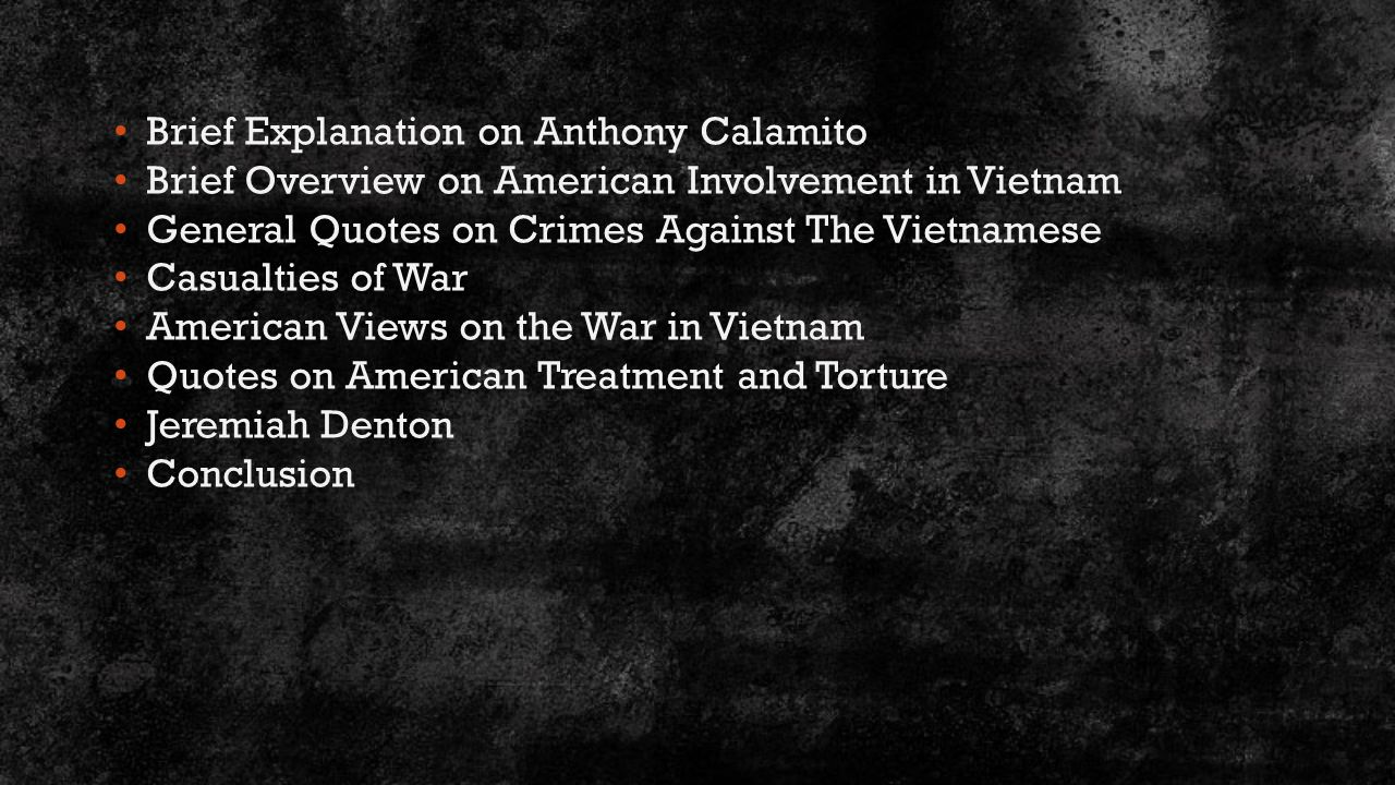 Brief Explanation on Anthony Calamito Brief Overview on American Involvement in Vietnam General Quotes on Crimes Against The Vietnamese Casualties of War American Views on the War in Vietnam Quotes on American Treatment and Torture Jeremiah Denton Conclusion
