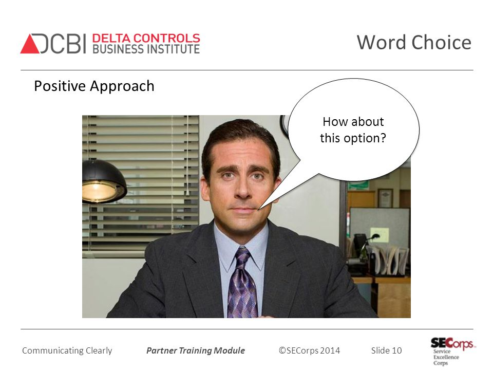 Communicating Clearly Partner Training Module ©SECorps 2014 Slide 10 Word Choice Positive Approach How about this option