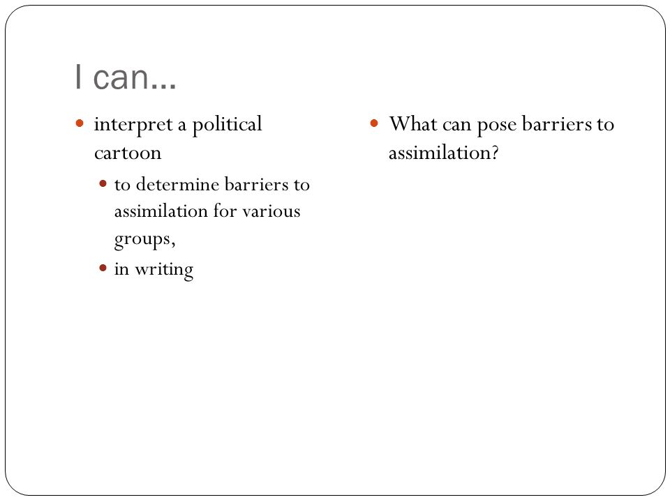 I can… interpret a political cartoon to determine barriers to assimilation for various groups, in writing What can pose barriers to assimilation