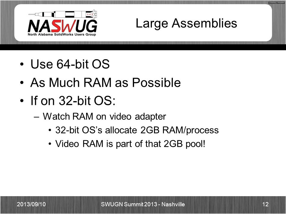 Large Assemblies Use 64-bit OS As Much RAM as Possible If on 32-bit OS: –Watch RAM on video adapter 32-bit OS's allocate 2GB RAM/process Video RAM is