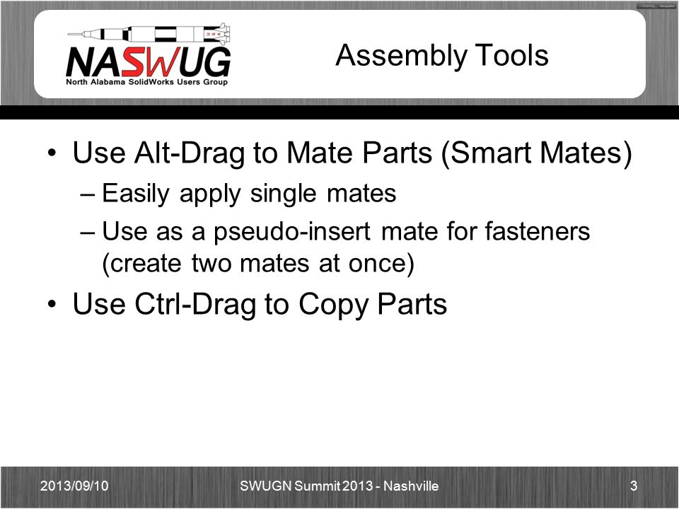 Assembly Tools Use Alt-Drag to Mate Parts (Smart Mates) –Easily apply single mates –Use as a pseudo-insert mate for fasteners (create two mates at onc