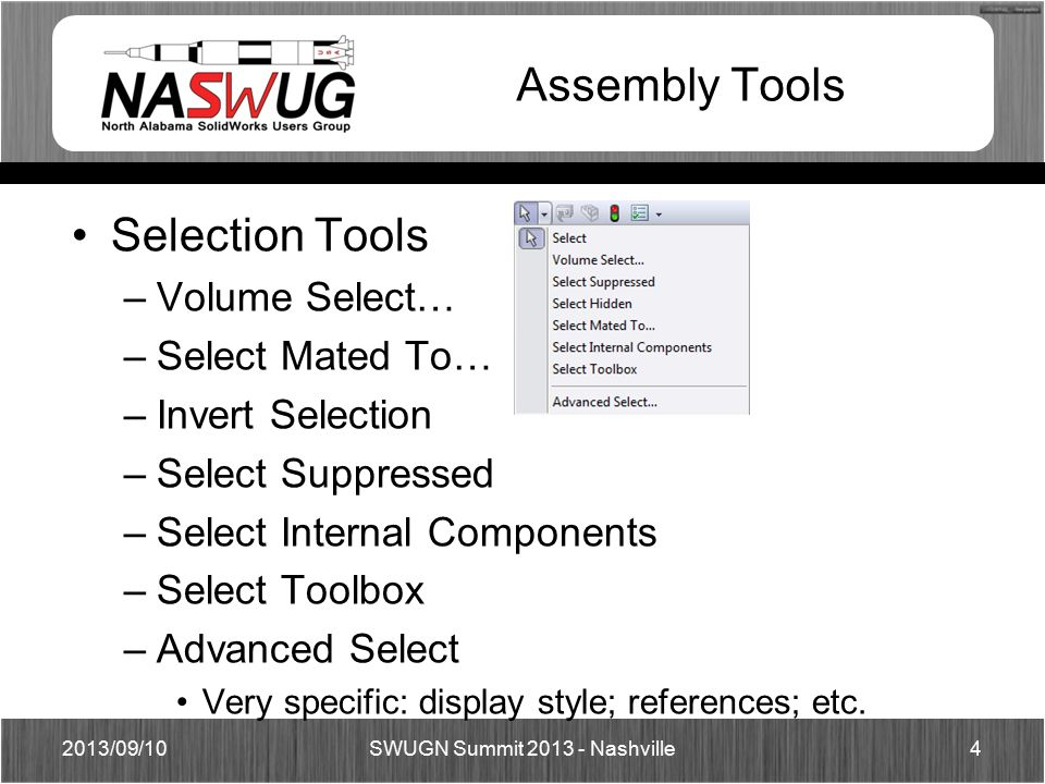 Assembly Tools Selection Tools –Volume Select… –Select Mated To… –Invert Selection –Select Suppressed –Select Internal Components –Select Toolbox –Advanced Select Very specific: display style; references; etc.