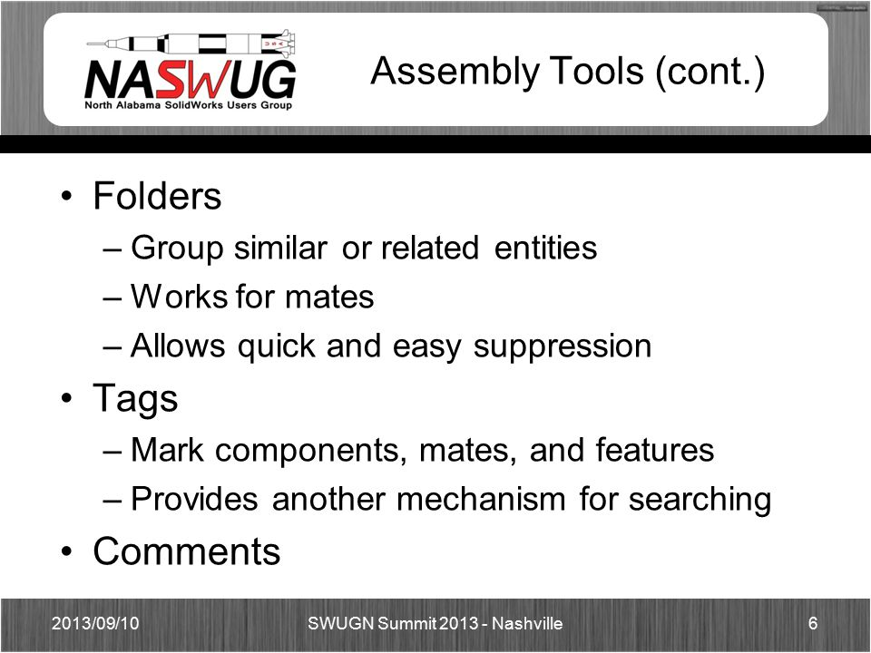 Assembly Tools (cont.) Folders –Group similar or related entities –Works for mates –Allows quick and easy suppression Tags –Mark components, mates, and features –Provides another mechanism for searching Comments 2013/09/106 SWUGN Summit 2013 - Nashville