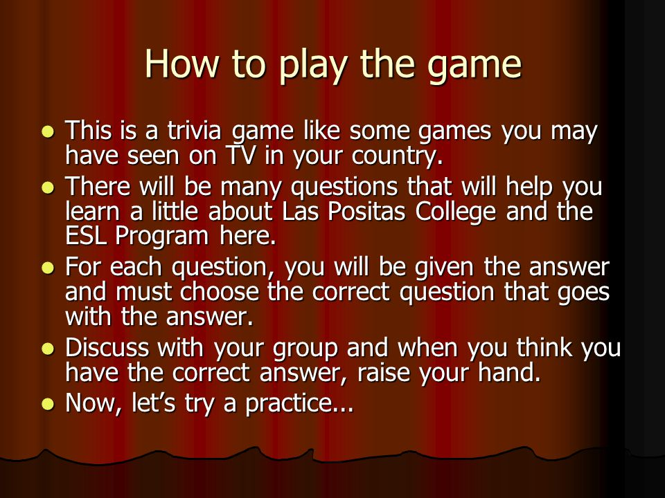 How to play the game This is a trivia game like some games you may have seen on TV in your country.