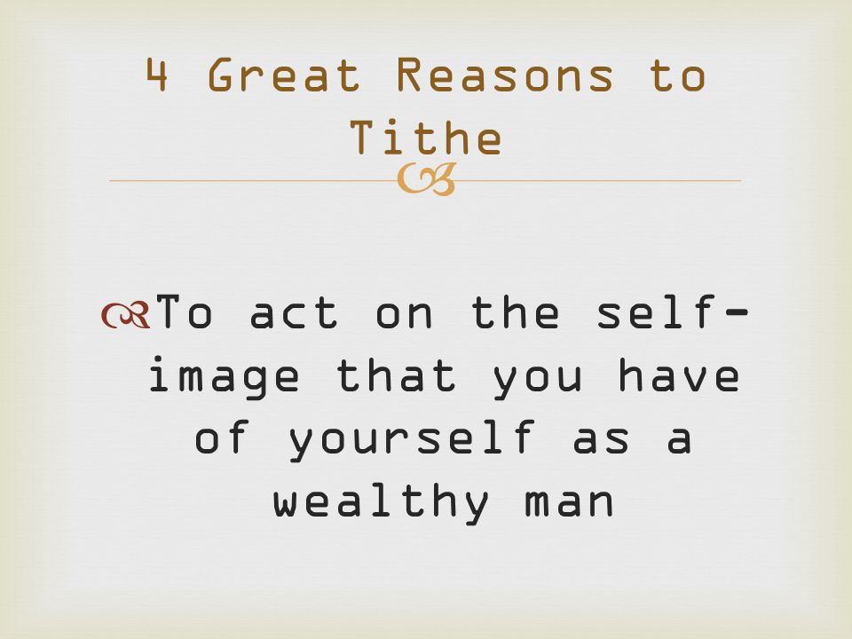   To act on the self- image that you have of yourself as a wealthy man 4 Great Reasons to Tithe