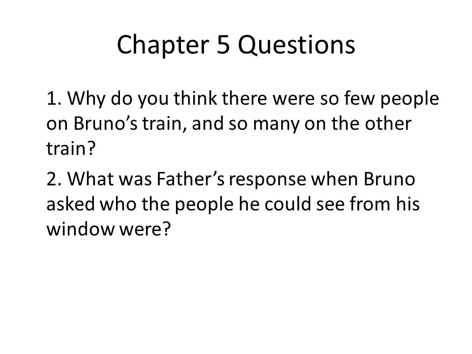 Chapter 5 Questions 1. Why do you think there were so few people on Bruno's train, and so many on the other train? 2. What was Father's response when