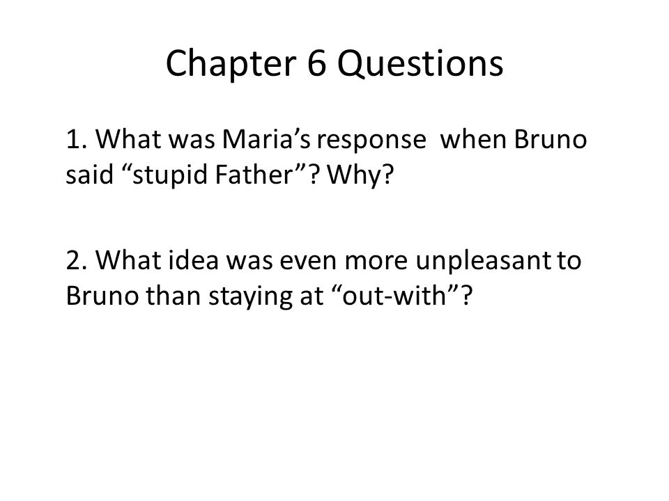 "Chapter 6 Questions 1. What was Maria's response when Bruno said ""stupid Father""? Why? 2. What idea was even more unpleasant to Bruno than staying at"