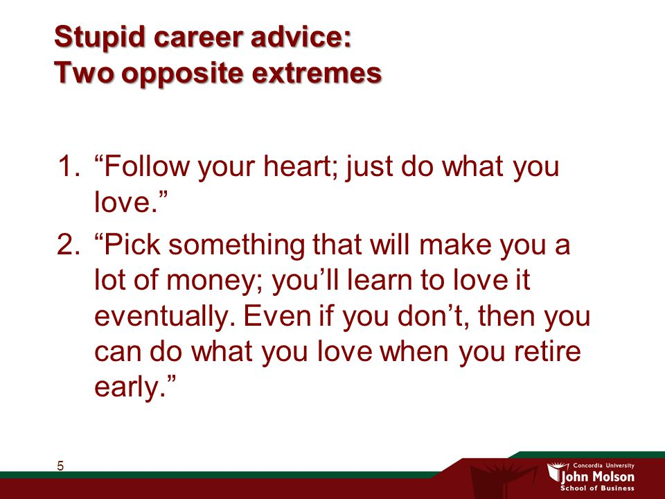 Stupid career advice: Two opposite extremes 1. Follow your heart; just do what you love. 2. Pick something that will make you a lot of money; you'll learn to love it eventually.