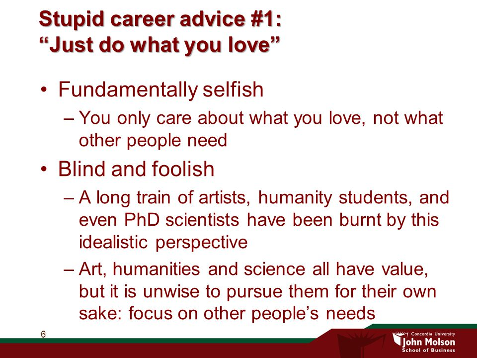 Stupid career advice #1: Just do what you love Fundamentally selfish –You only care about what you love, not what other people need Blind and foolish –A long train of artists, humanity students, and even PhD scientists have been burnt by this idealistic perspective –Art, humanities and science all have value, but it is unwise to pursue them for their own sake: focus on other people's needs 6