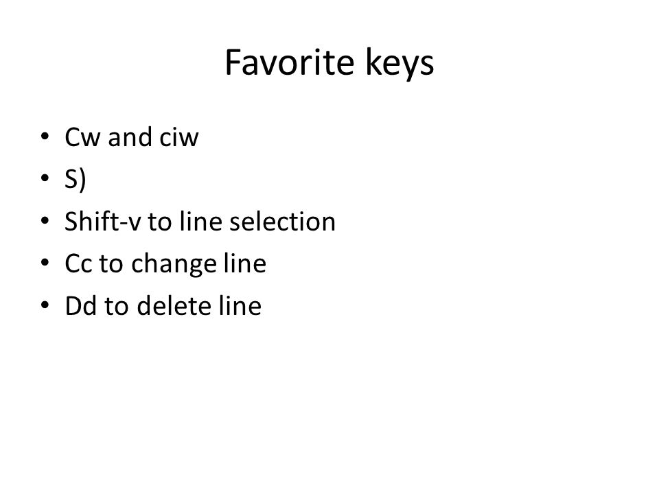 Favorite keys Cw and ciw S) Shift-v to line selection Cc to change line Dd to delete line