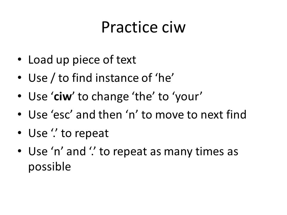 Practice ciw Load up piece of text Use / to find instance of 'he' Use 'ciw' to change 'the' to 'your' Use 'esc' and then 'n' to move to next find Use '.' to repeat Use 'n' and '.' to repeat as many times as possible