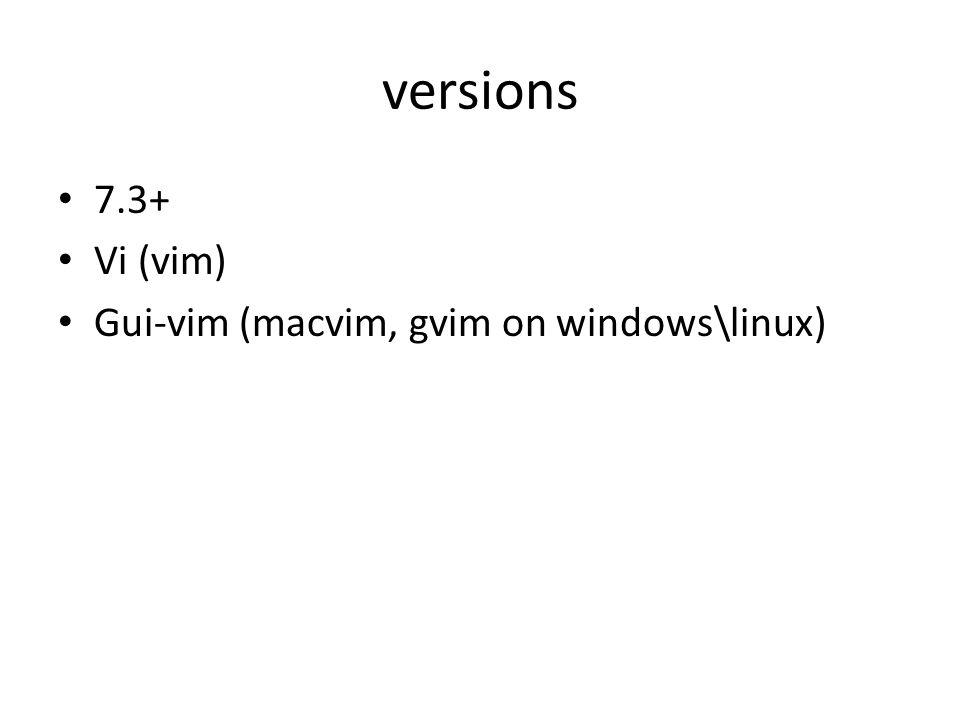 versions 7.3+ Vi (vim) Gui-vim (macvim, gvim on windows\linux)