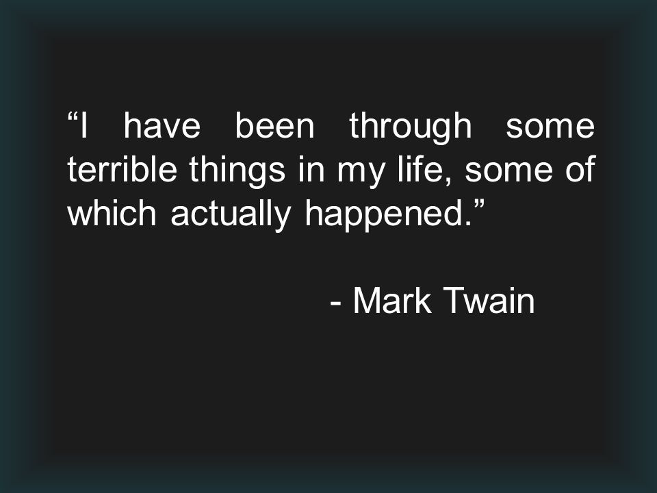 """""""I have been through some terrible things in my life, some of which actually happened."""" - Mark Twain"""