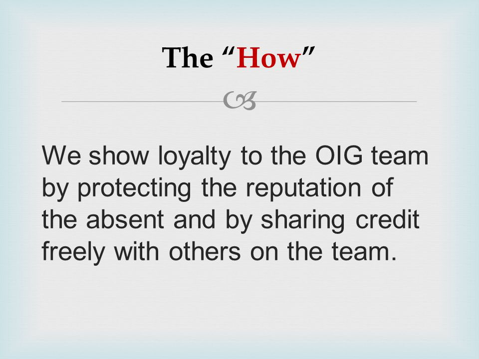 """ The """"How"""" We show loyalty to the OIG team by protecting the reputation of the absent and by sharing credit freely with others on the team."""
