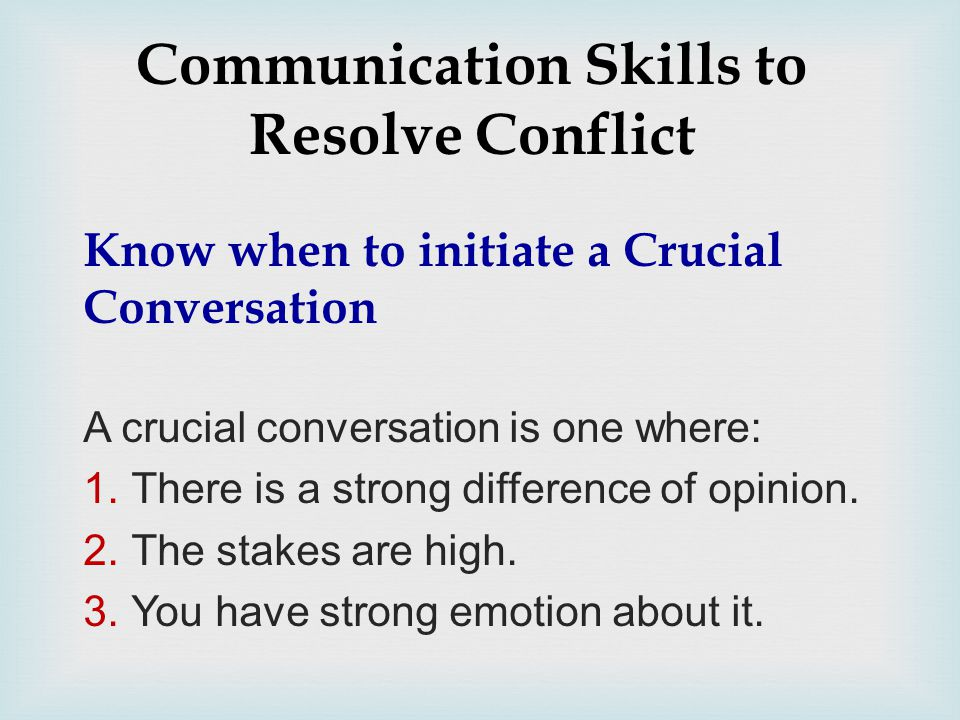 Communication Skills to Resolve Conflict Know when to initiate a Crucial Conversation A crucial conversation is one where: 1.There is a strong difference of opinion.