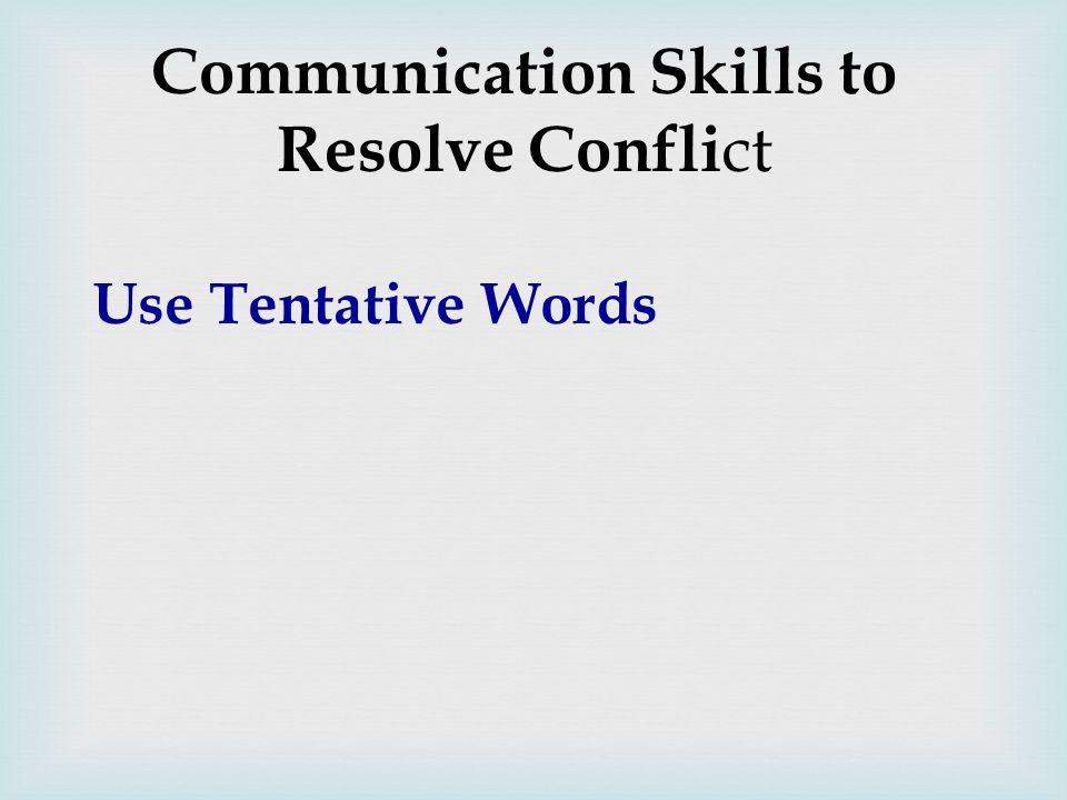 Communication Skills to Resolve Confli ct Use Tentative Words