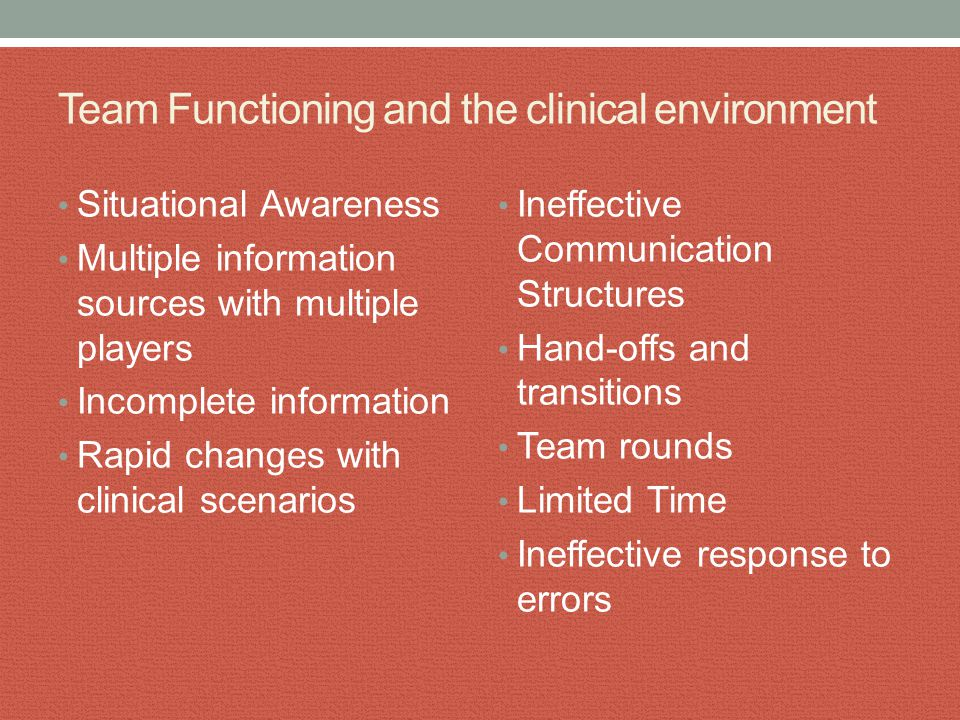 Team Functioning and the clinical environment Situational Awareness Multiple information sources with multiple players Incomplete information Rapid ch