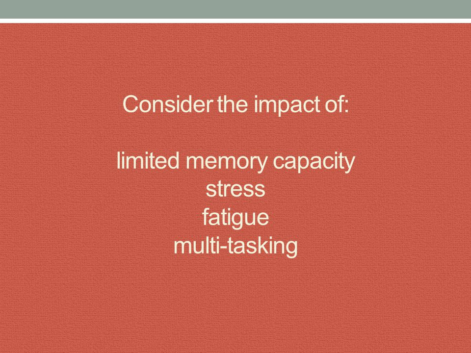 Consider the impact of: limited memory capacity stress fatigue multi-tasking