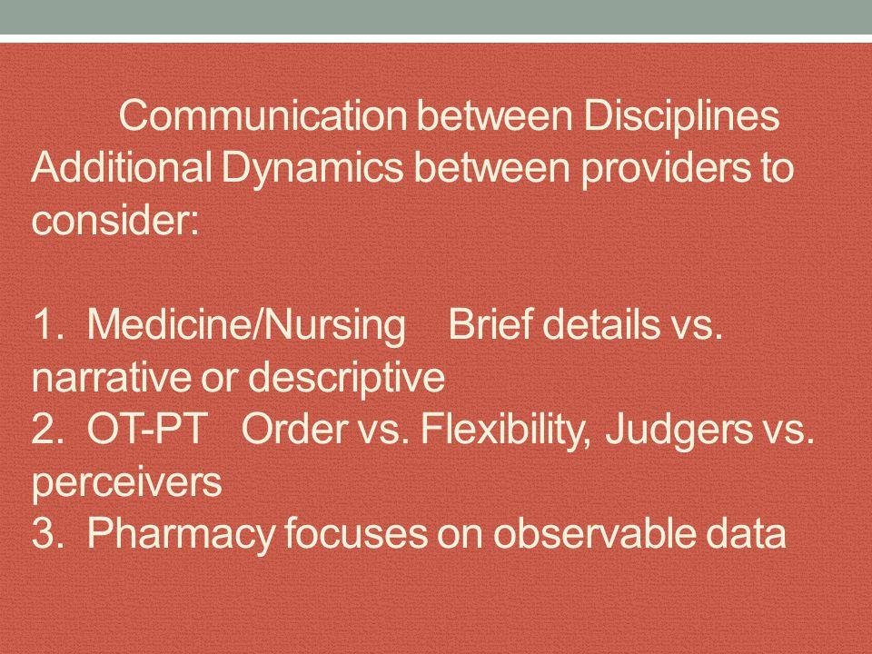 Communication between Disciplines Additional Dynamics between providers to consider: 1. Medicine/Nursing Brief details vs. narrative or descriptive 2.