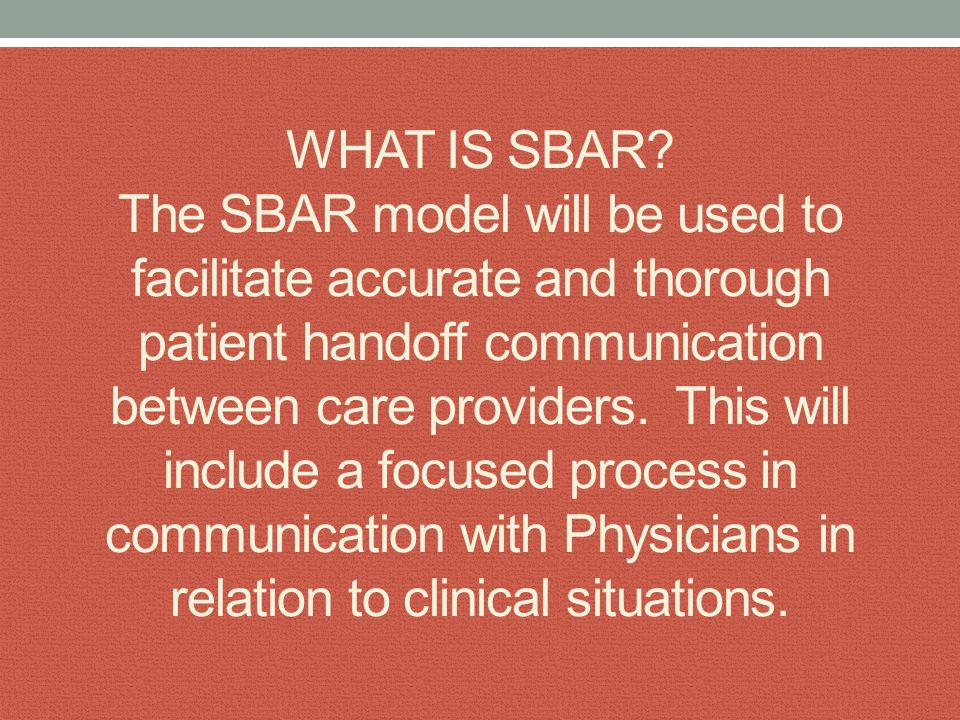 SBAR Always identify yourself and the patient at the beginning of an SBAR S=Situation… the problem or concern B=Background the relevant clinical data A=Assessment relay your findings R=Recommendations action or request needed