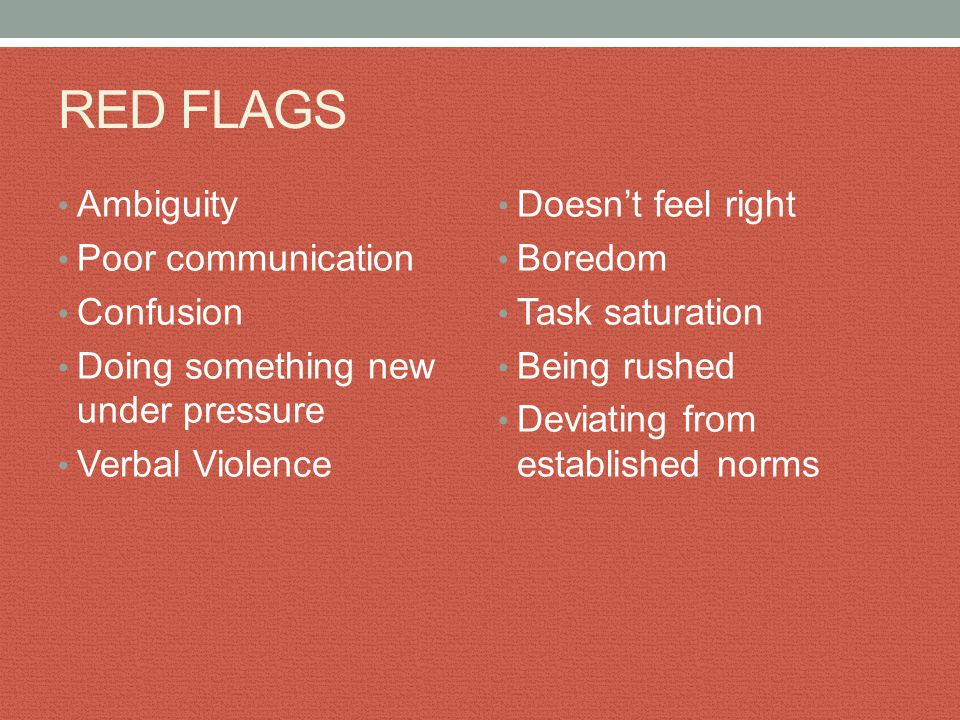 RED FLAGS Ambiguity Poor communication Confusion Doing something new under pressure Verbal Violence Doesn't feel right Boredom Task saturation Being r