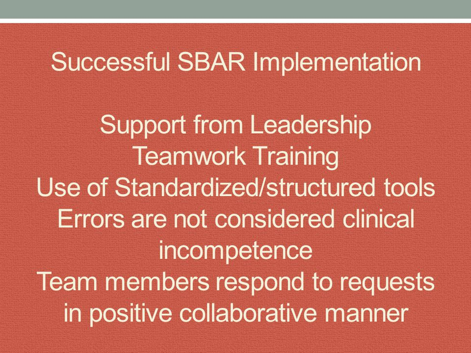 When to use SBAR Time sensitive or critical situations Treatment decisions requiring same page collaboration Phone call to MD's/team members Hand-offs/transitions in care When you need clarity