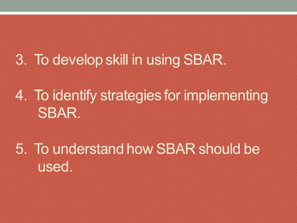 3. To develop skill in using SBAR. 4. To identify strategies for implementing SBAR. 5. To understand how SBAR should be used.