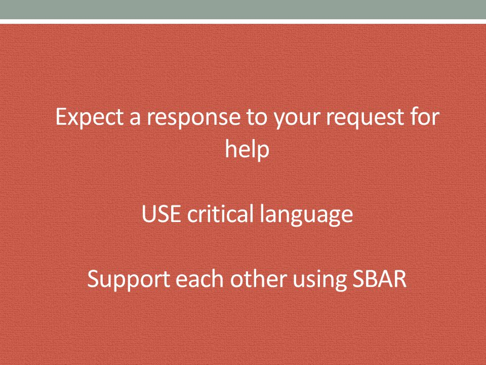Expect a response to your request for help USE critical language Support each other using SBAR
