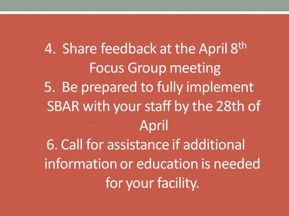 4. Share feedback at the April 8 th Focus Group meeting 5. Be prepared to fully implement SBAR with your staff by the 28th of April 6. Call for assist
