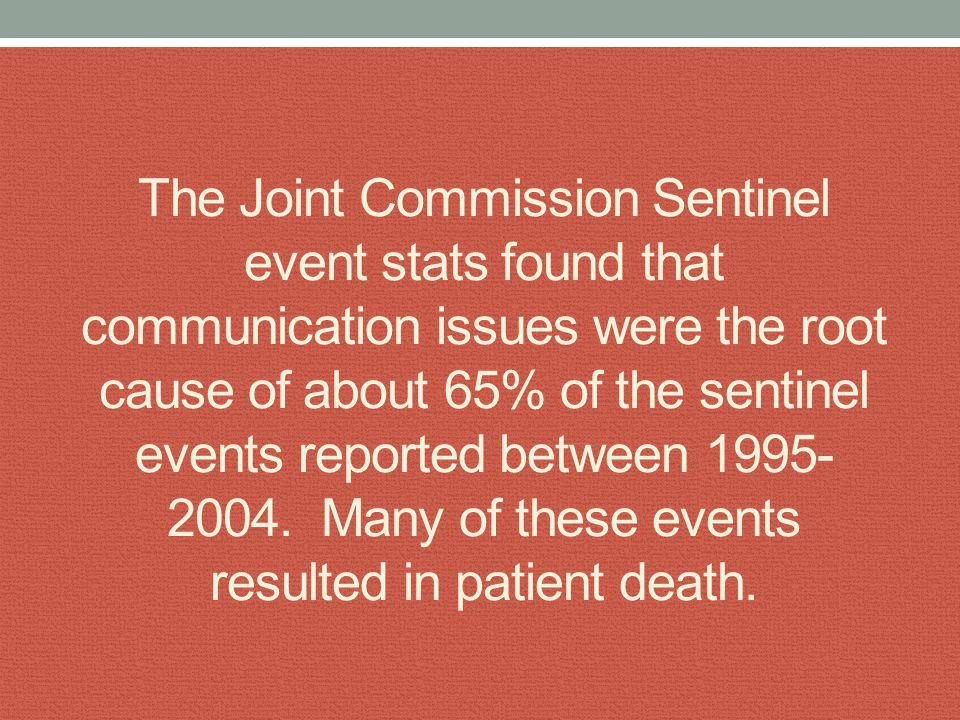 The Joint Commission Sentinel event stats found that communication issues were the root cause of about 65% of the sentinel events reported between 199