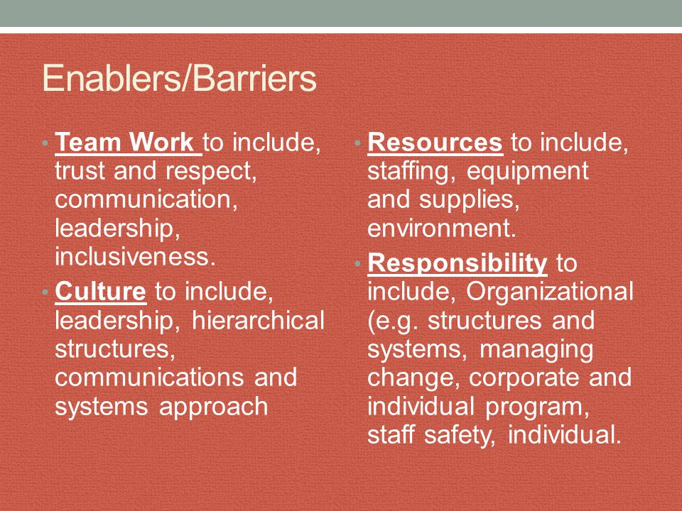 Enablers/Barriers Team Work to include, trust and respect, communication, leadership, inclusiveness. Culture to include, leadership, hierarchical stru