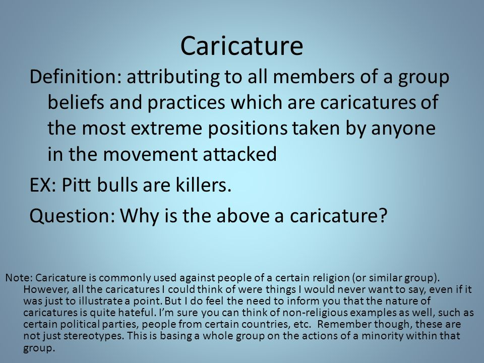 Caricature Definition: attributing to all members of a group beliefs and practices which are caricatures of the most extreme positions taken by anyone in the movement attacked EX: Pitt bulls are killers.