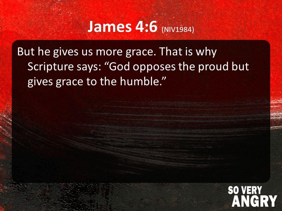 James 4:6 (NIV1984) But he gives us more grace.