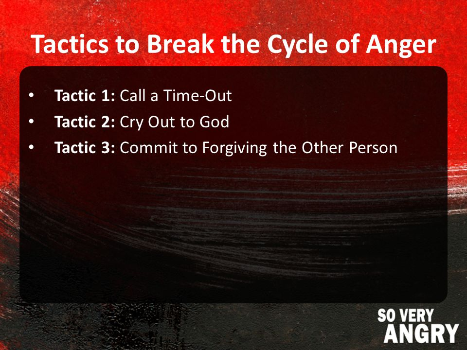 Tactics to Break the Cycle of Anger Tactic 1: Call a Time-Out Tactic 2: Cry Out to God Tactic 3: Commit to Forgiving the Other Person