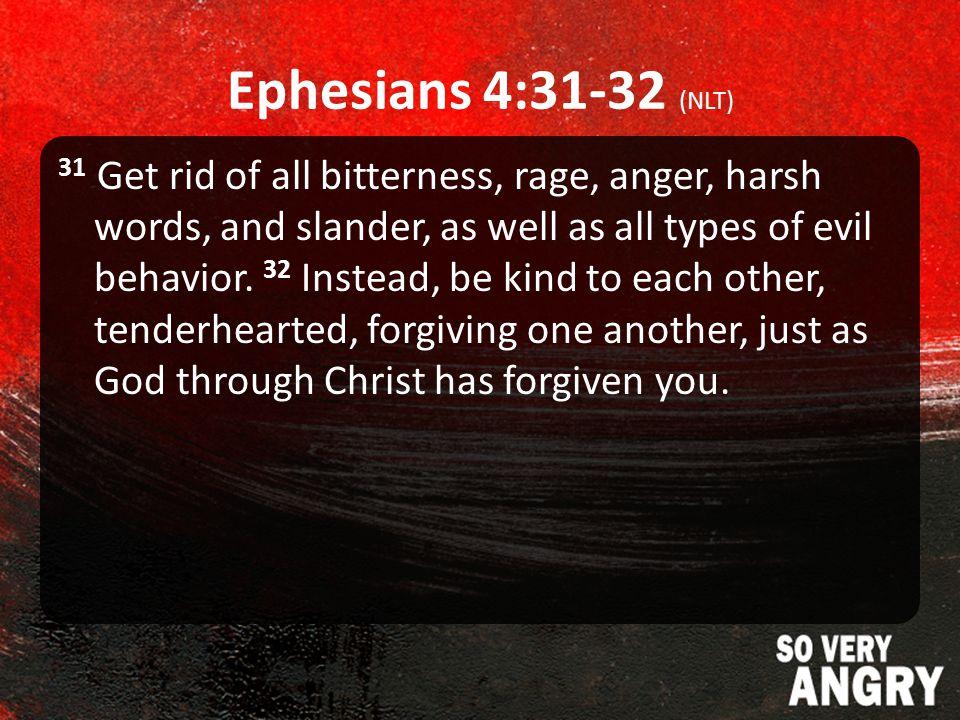 Ephesians 4:31-32 (NLT) 31 Get rid of all bitterness, rage, anger, harsh words, and slander, as well as all types of evil behavior.