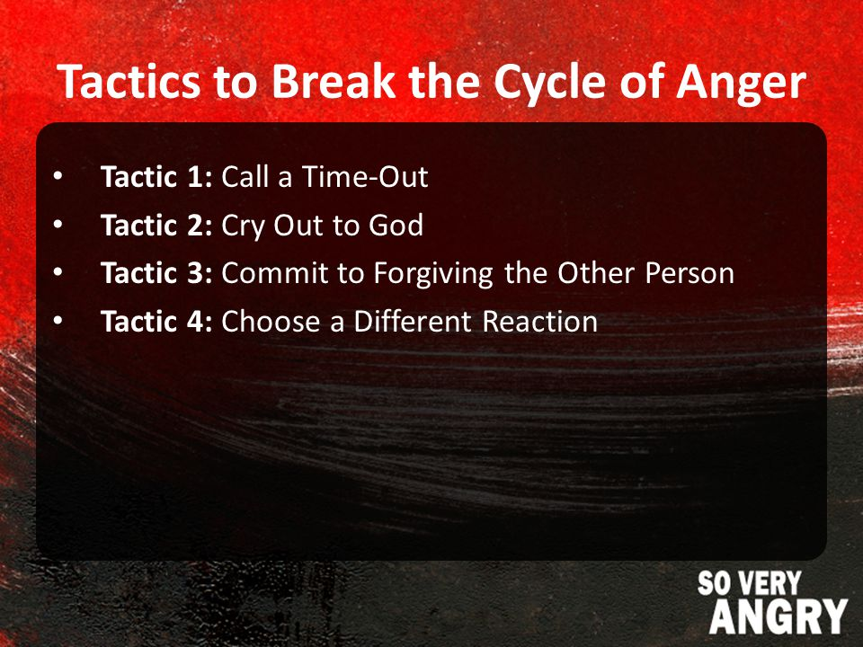 Tactics to Break the Cycle of Anger Tactic 1: Call a Time-Out Tactic 2: Cry Out to God Tactic 3: Commit to Forgiving the Other Person Tactic 4: Choose a Different Reaction