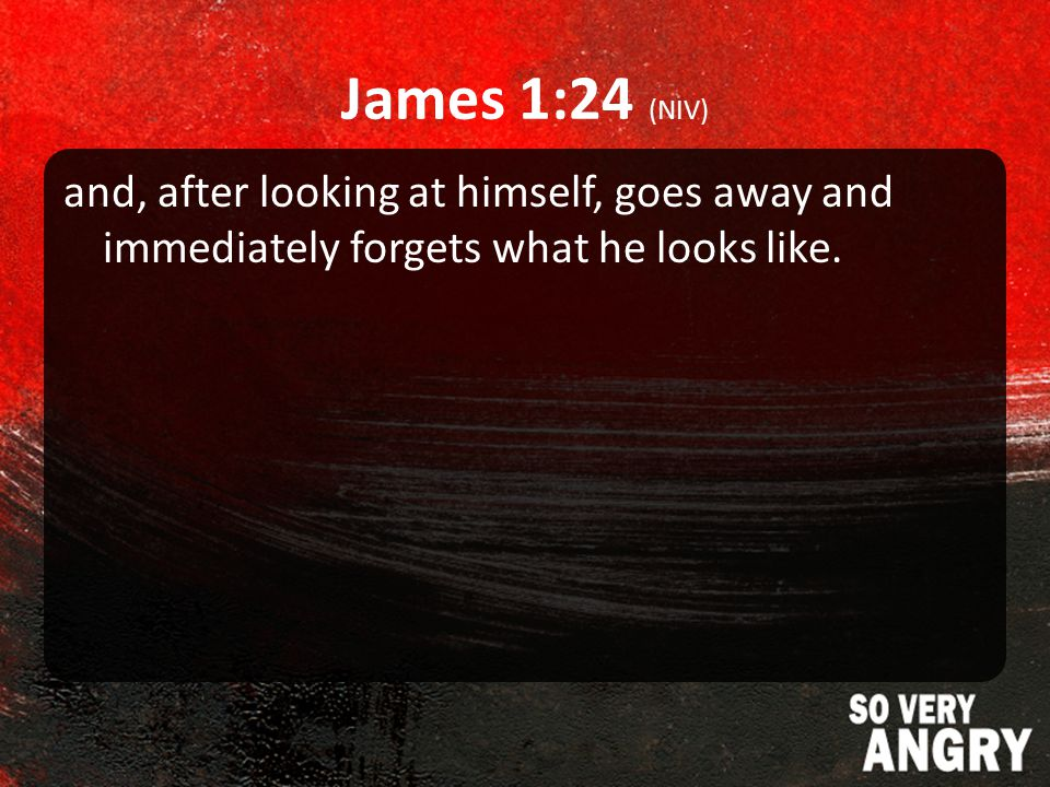 James 1:24 (NIV) and, after looking at himself, goes away and immediately forgets what he looks like.