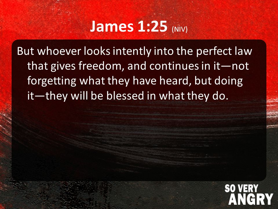 James 1:25 (NIV) But whoever looks intently into the perfect law that gives freedom, and continues in it—not forgetting what they have heard, but doing it—they will be blessed in what they do.