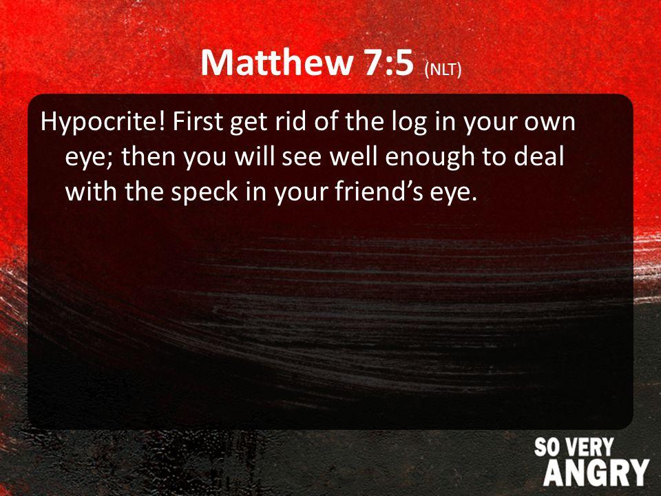 Matthew 7:5 (NLT) Hypocrite.