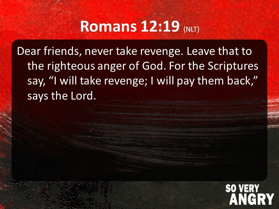 Romans 12:19 (NLT) Dear friends, never take revenge.
