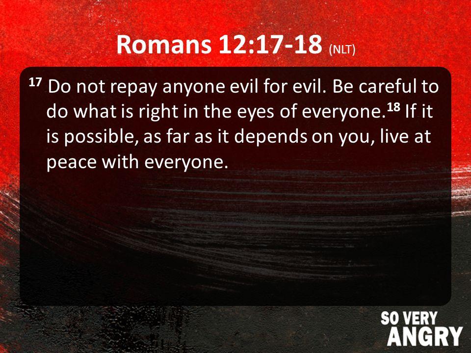 Romans 12:17-18 (NLT) 17 Do not repay anyone evil for evil.