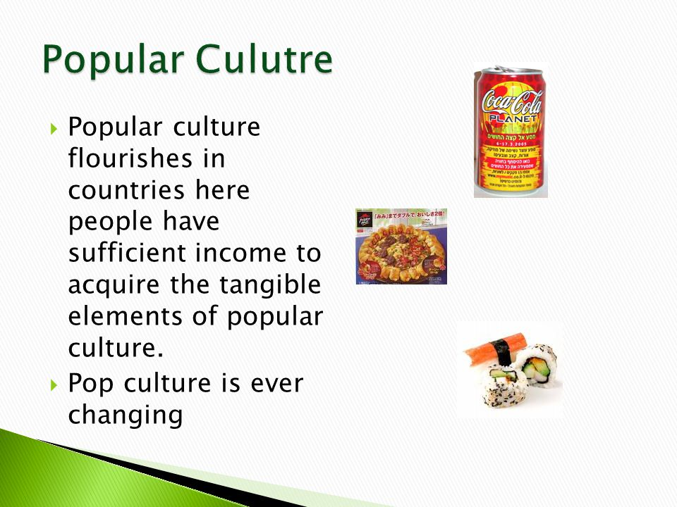  Popular culture flourishes in countries here people have sufficient income to acquire the tangible elements of popular culture.