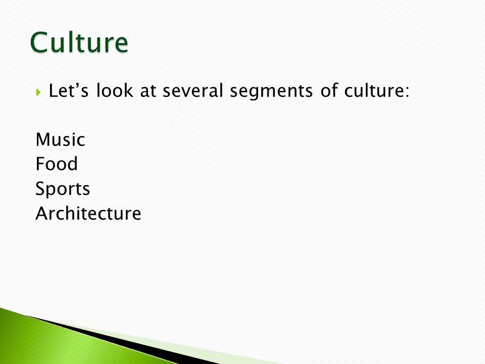  Let's look at several segments of culture: Music Food Sports Architecture