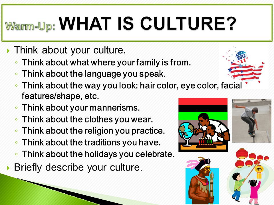  Think about your culture. ◦ Think about what where your family is from.