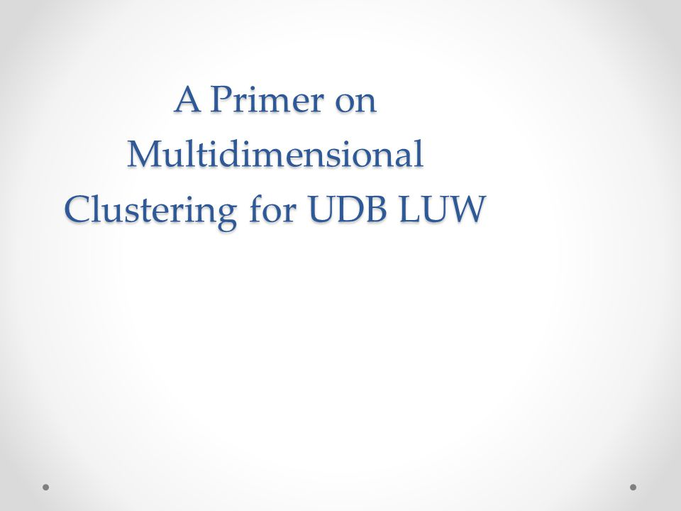 A Primer on Multidimensional Clustering for UDB LUW