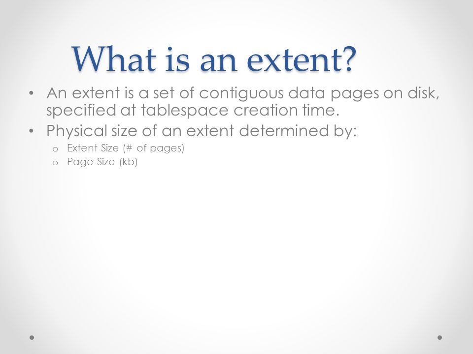 What is an extent? An extent is a set of contiguous data pages on disk, specified at tablespace creation time. Physical size of an extent determined b